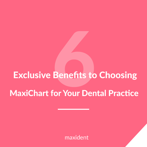 6 Exclusive Benefits to Choosing MaxiChart for Your Dental Practice