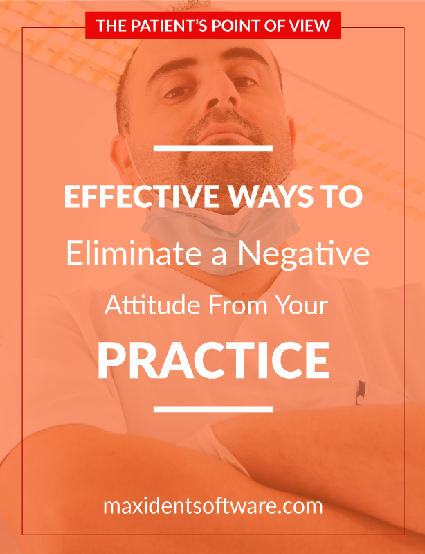 Effective Ways to Eliminate a Negative Attitude from Your Practice - The first dental practice I have ever stepped foot inside was the closest one to where I lived. For the dentist there, it could have been an easy sale. But . . . first impressions are everything, and he did not make a good one. Why? Simple. Attitude.