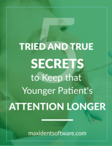 Five Tried and True Secrets to Keep that Younger Patient's Attention Longer I cannot stress enough just how important education is to your patient's health and well-being. It is crucial that they are given the proper tools to maintain a healthy mouth even when they leave the office. But it is just as important to share your wisdom with your younger patients. However, children do not have a long attention span, and even if you are educating them with all they'll need to know to make healthy choices at home, how can you be sure they are really listening and retaining the information?